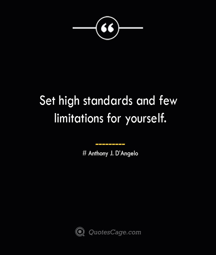 Set high standards and few limitations for yourself.— Anthony J. DAngelo