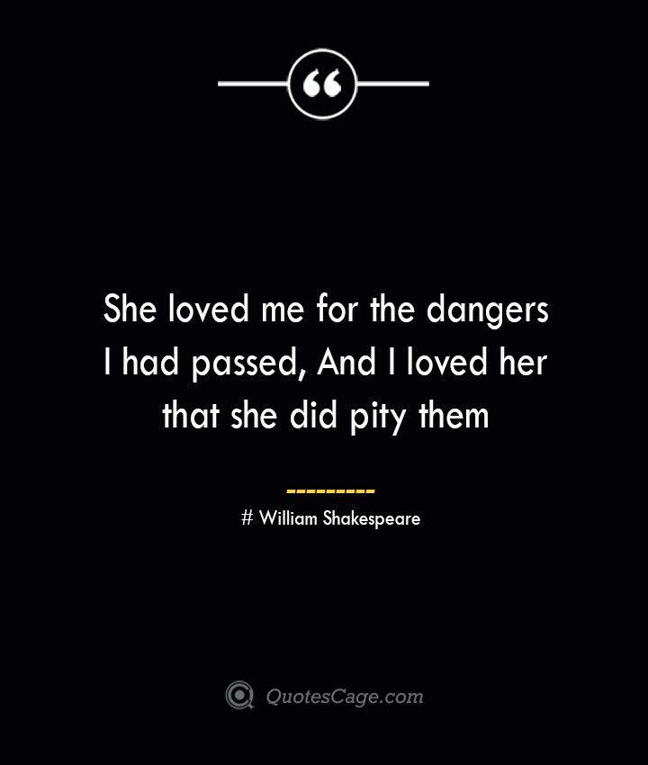 She loved me for the dangers I had passed And I loved her that she did pity them William Shakespeare