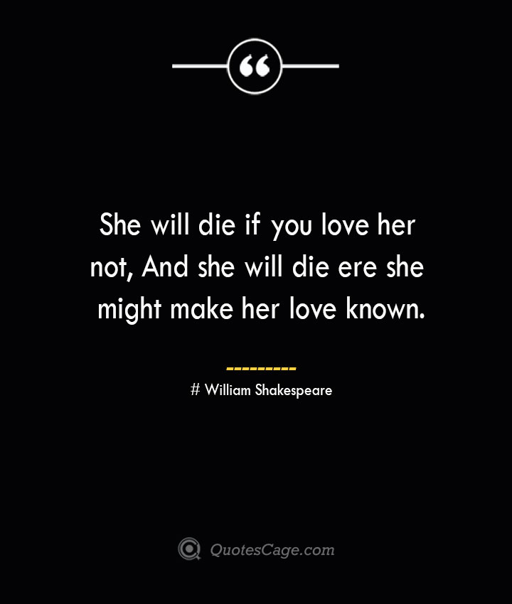 She will die if you love her not And she will die ere she might make her love known. William Shakespeare