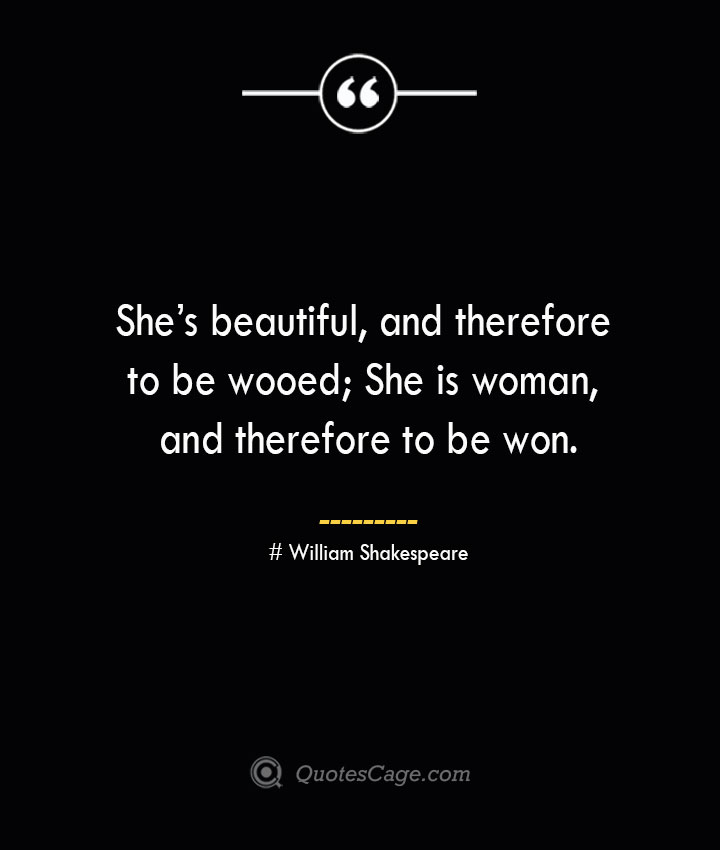 Shes beautiful and therefore to be wooed She is woman and therefore to be won.— William Shakespeare