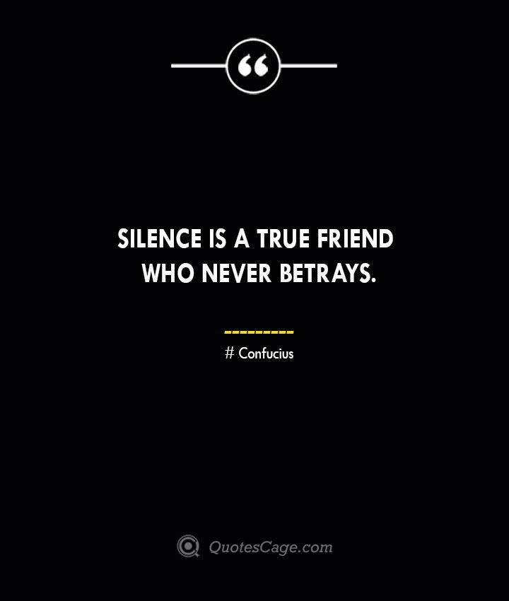 Silence is a true friend who never betrays.— Confucius