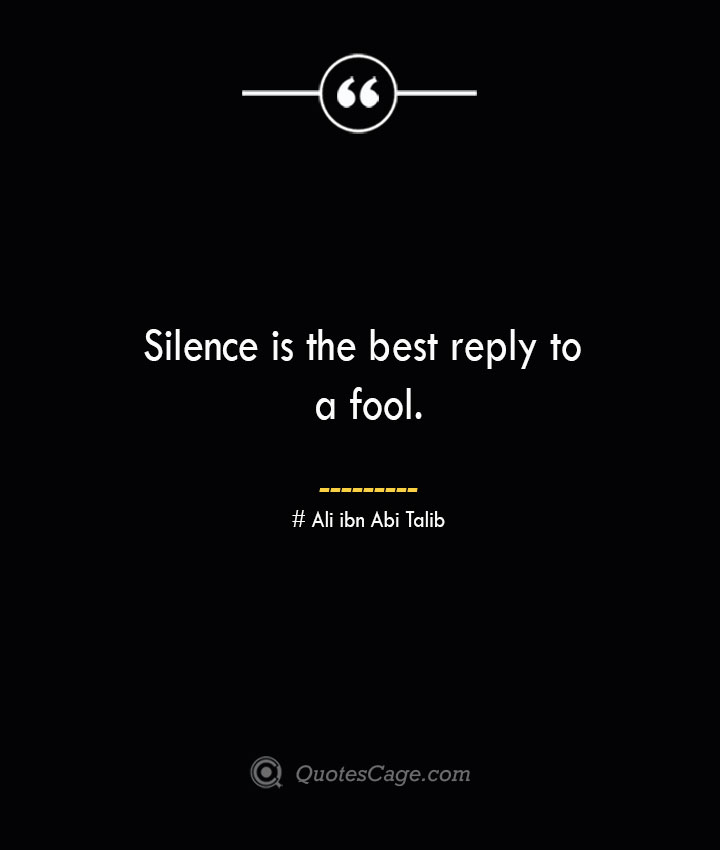 Silence is the best reply to a fool.— Ali ibn Abi Talib