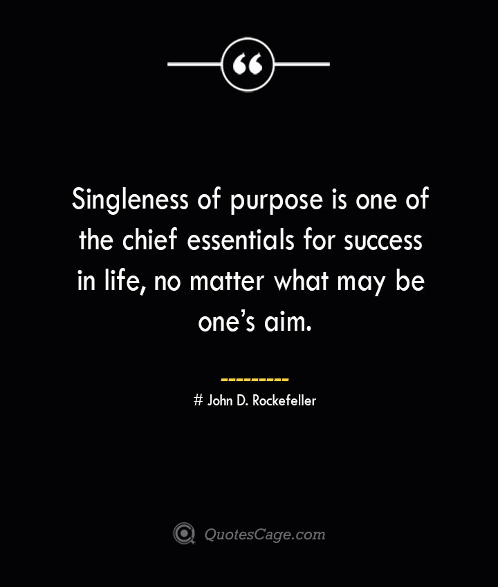 Singleness of purpose is one of the chief essentials for success in life no matter what may be ones aim.— John D. Rockefeller