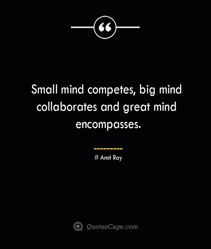 Small mind competes big mind collaborates and great mind encompasses.— Amit Ray