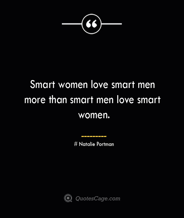 Smart women love smart men more than smart men love smart women. Natalie Portman