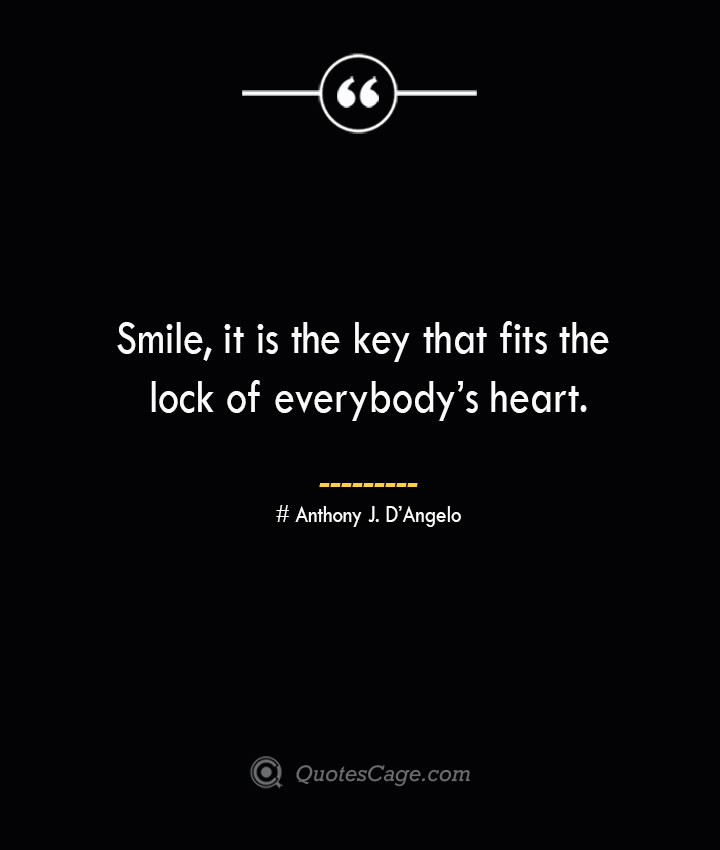 Smile it is the key that fits the lock of everybodys heart.— Anthony J. DAngelo