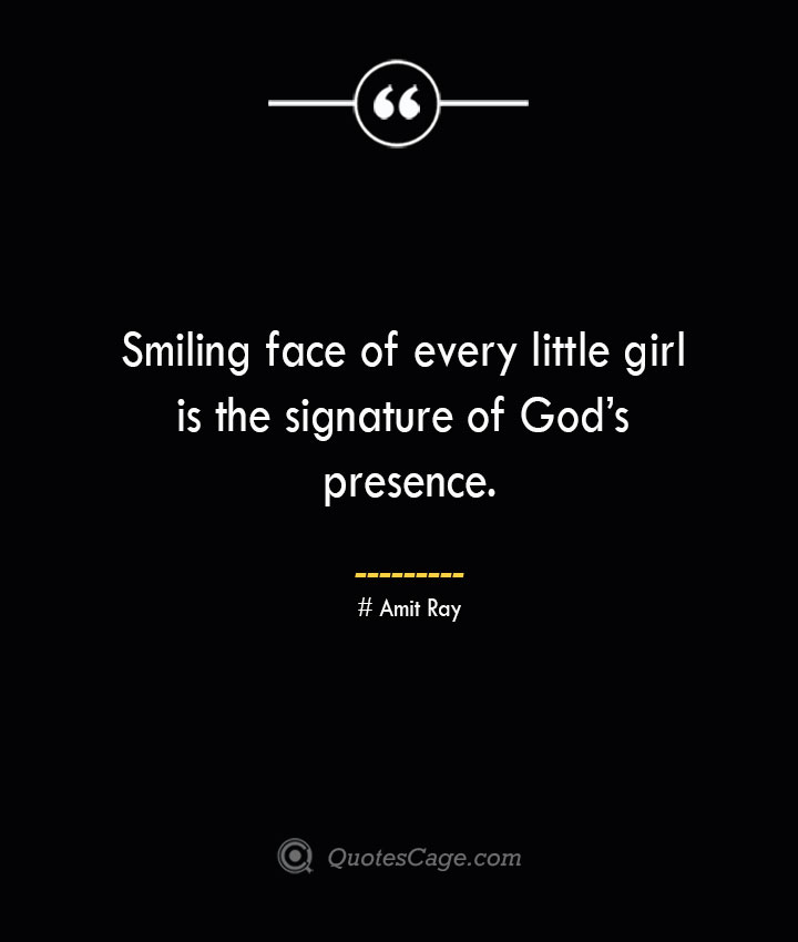 Smiling face of every little girl is the signature of Gods presence.— Amit Ray