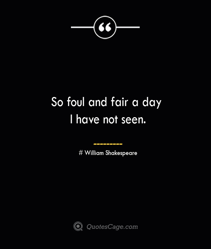 So foul and fair a day I have not seen. William Shakespeare