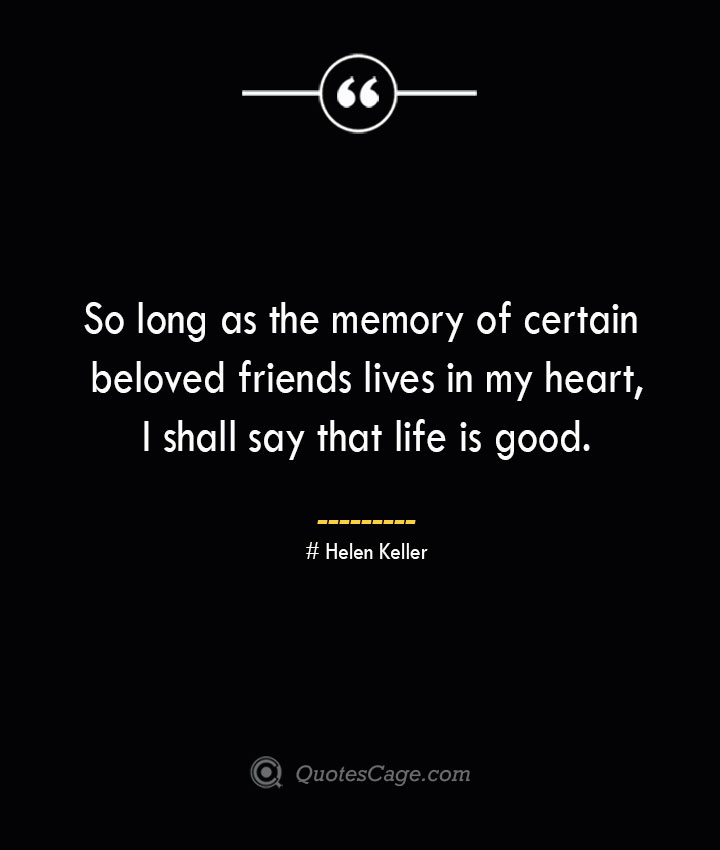 So long as the memory of certain beloved friends lives in my heart I shall say that life is good.— Helen Keller