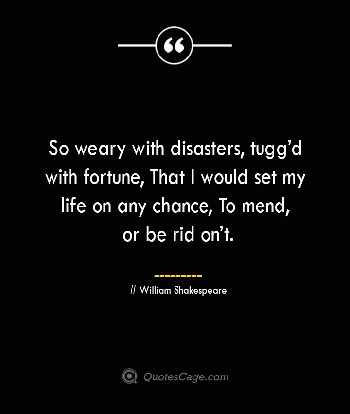 So weary with disasters tuggd with fortune That I would set my life on any chance To mend or be rid ont. — William Shakespeare
