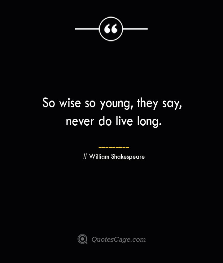 So wise so young they say never do live long.— William Shakespeare
