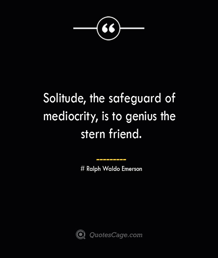 Solitude the safeguard of mediocrity is to genius the stern friend.— Ralph Waldo Emerson