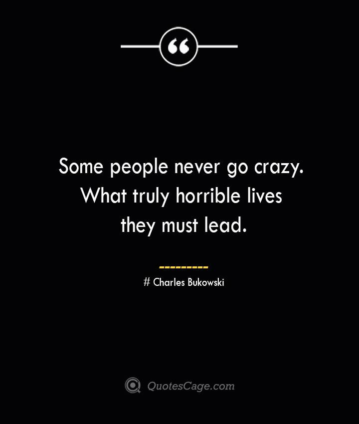 Some people never go crazy. What truly horrible lives they must lead.— Charles Bukowski