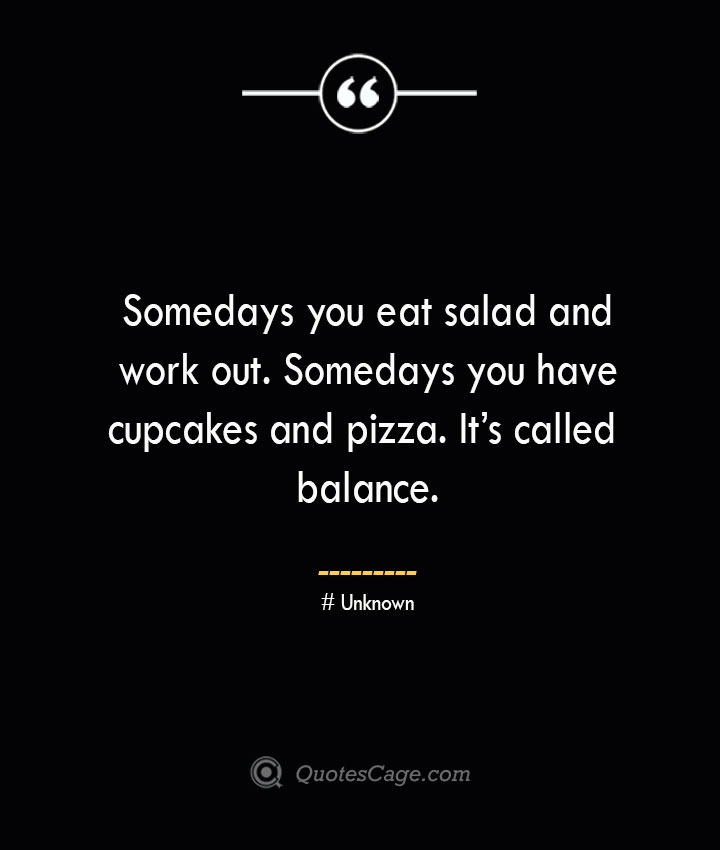 Somedays you eat salad and work out. Somedays you have cupcakes and pizza. Its called balance.— Unknown