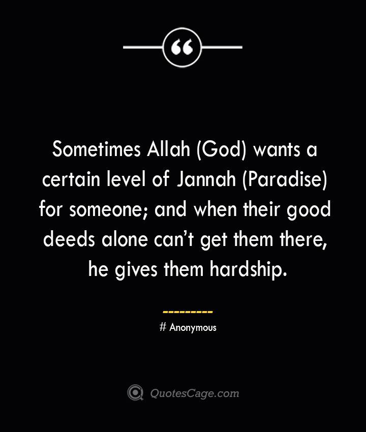 Sometimes Allah God wants a certain level of Jannah Paradise for someone and when their good deeds alone cant get them there he gives them hardship.— Anonymous