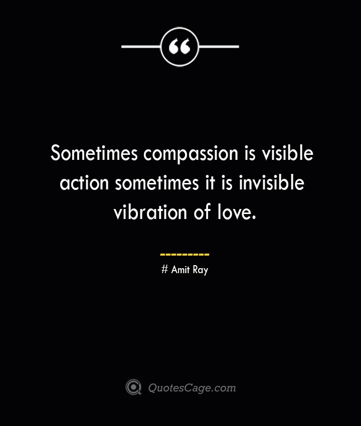 Sometimes compassion is visible action sometimes it is invisible vibration of love.— Amit Ray