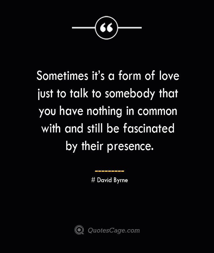 Sometimes its a form of love just to talk to somebody that you have nothing in common with and still be fascinated by their presence.— David Byrne