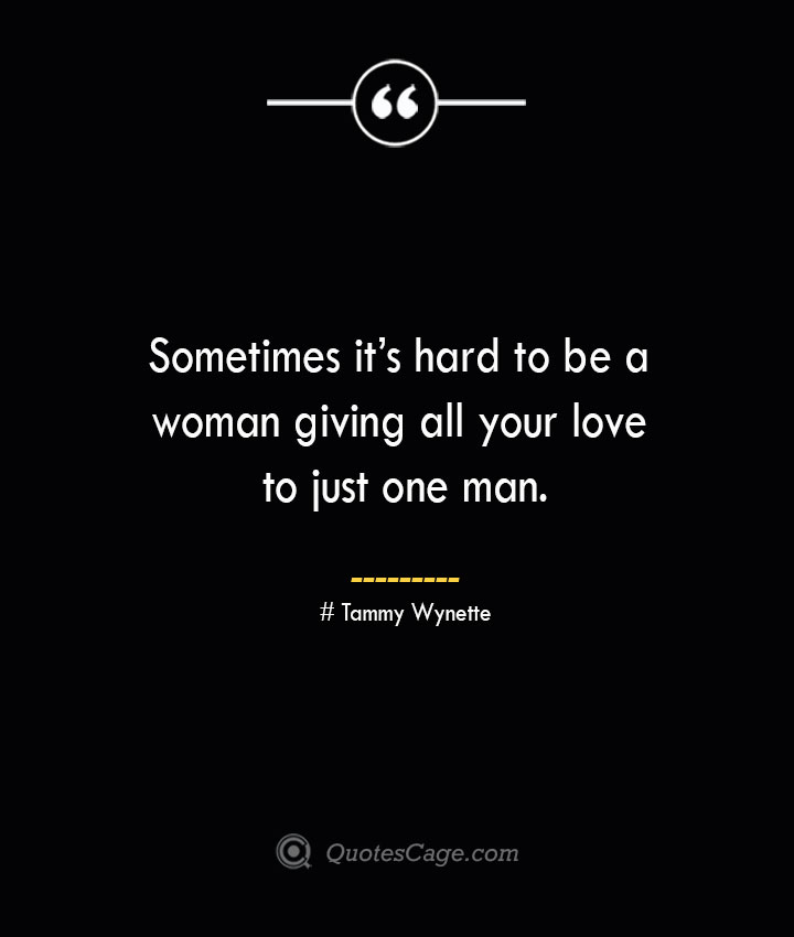 Sometimes its hard to be a woman giving all your love to just one man.— Tammy Wynette