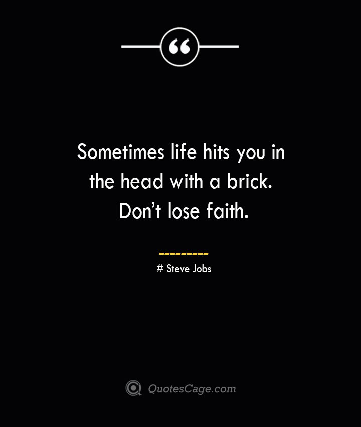 Sometimes life hits you in the head with a brick. Dont lose faith.— Steve Jobs