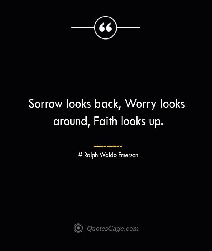 Sorrow looks back Worry looks around Faith looks up.— Ralph Waldo Emerson