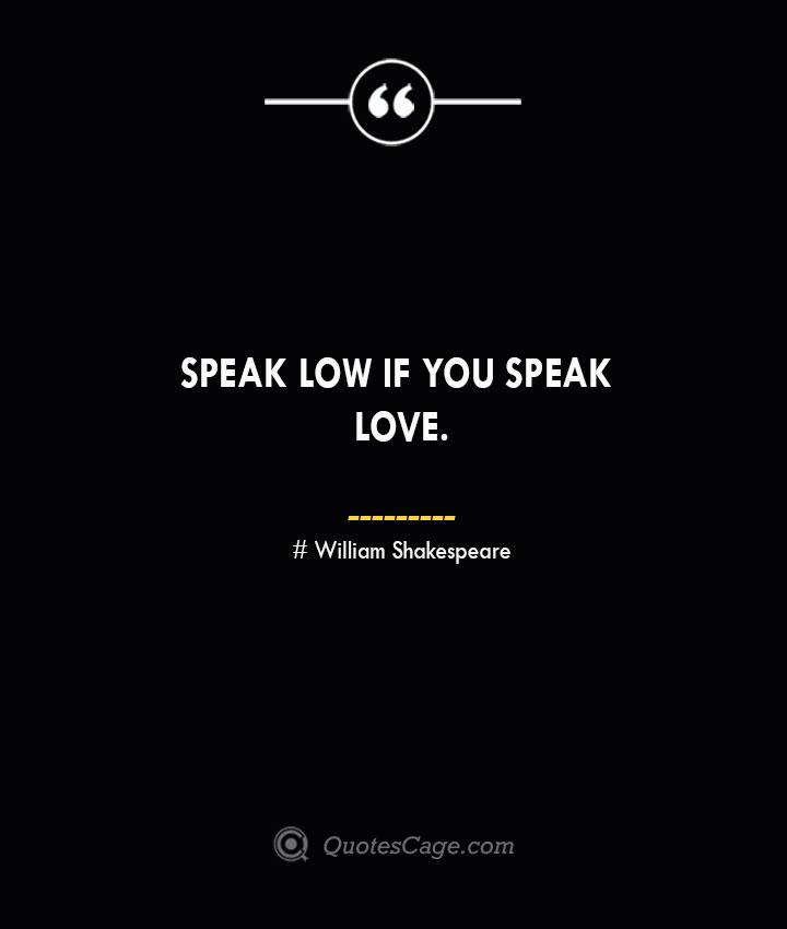 Speak low if you speak love.— William Shakespeare