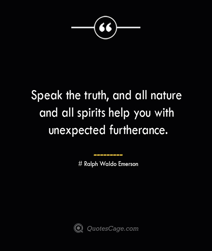 Speak the truth and all nature and all spirits help you with unexpected furtherance.— Ralph Waldo Emerson 1