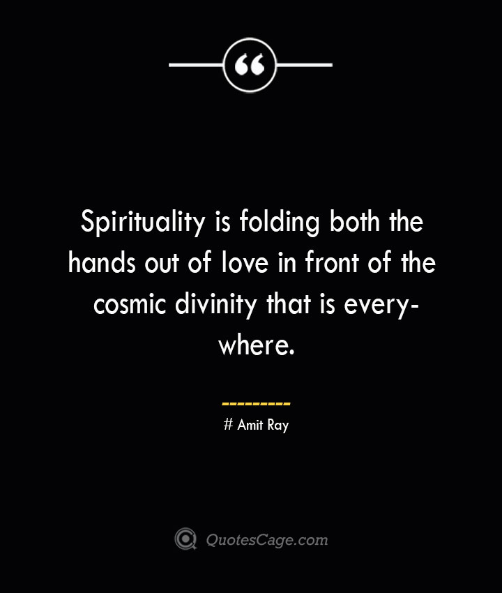 Spirituality is folding both the hands out of love in front of the cosmic divinity that is everywhere.— Amit Ray 1