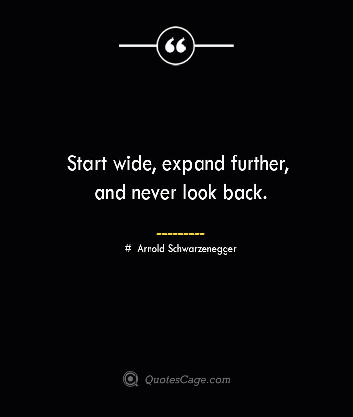 Start wide expand further and never look back.— Arnold Schwarzenegger