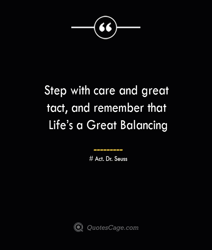 Step with care and great tact and remember that Lifes a Great Balancing — Act. Dr. Seuss