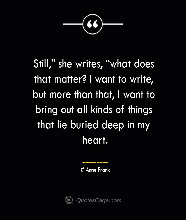 Still she writes what does that matter I want to write but more than that I want to bring out all kinds of things that lie buried deep in my heart.— Anne Frank