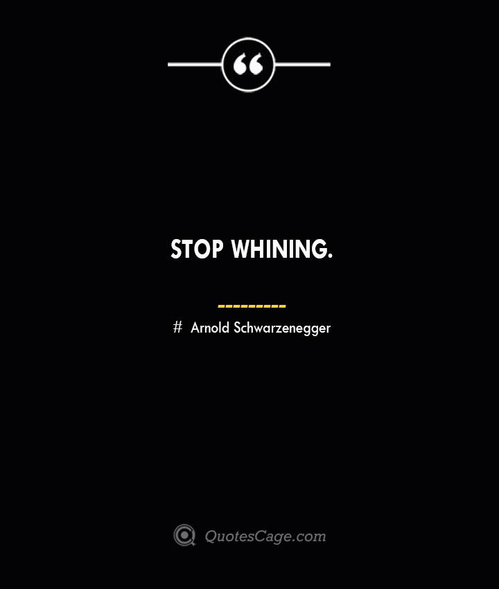 Stop whining.— Arnold Schwarzenegger