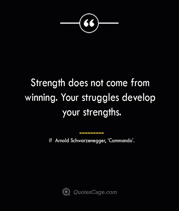 Strength does not come from winning. Your struggles develop your strengths.— Arnold Schwarzenegger 'Commando.