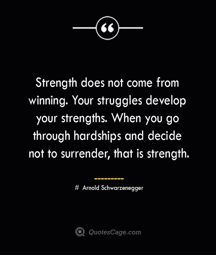 Strength does not come from winning. Your struggles develop your strengths. When you go through hardships and decide not to surrender that is strength.— Arnold Schwarzenegger 1