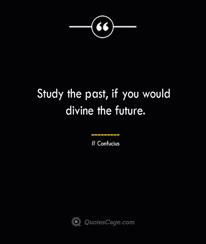 Study the past if you would divine the future.— Confucius 1