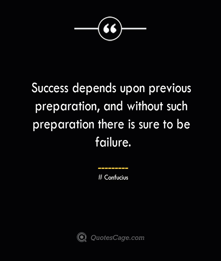 Success depends upon previous preparation and without such preparation there is sure to be failure.— Confucius