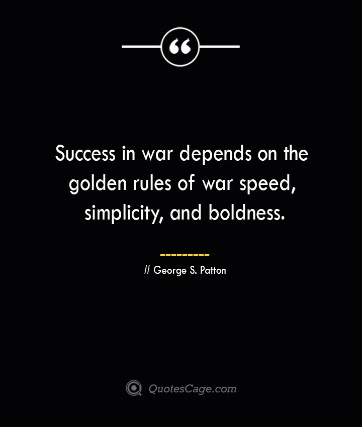 Success in war depends on the golden rules of war speed simplicity and boldness.— George S. Patton