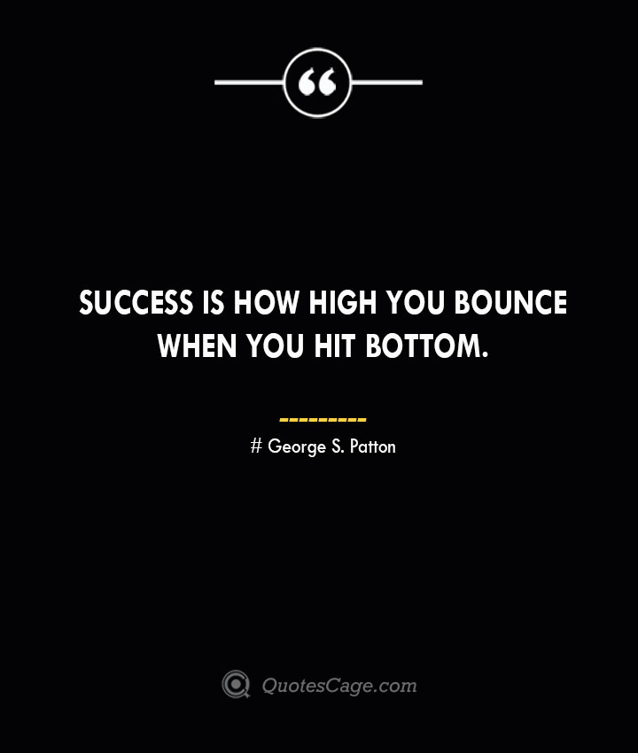 Success is how high you bounce when you hit bottom.— George S. Patton