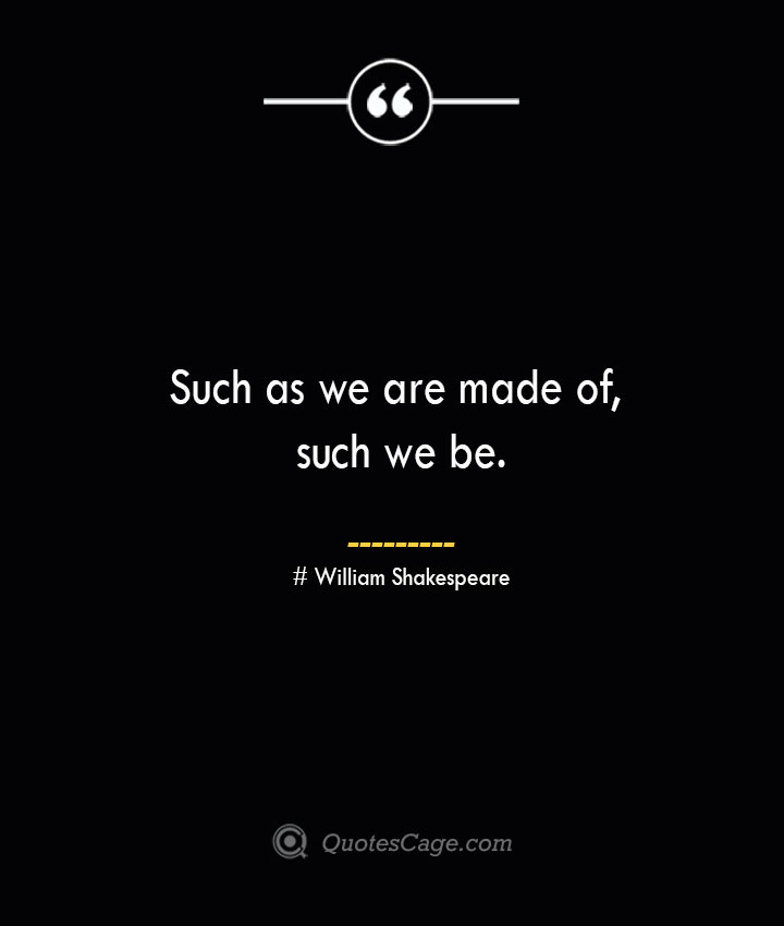 Such as we are made of such we be. William Shakespeare