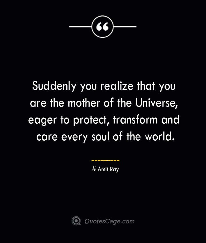 Suddenly you realize that you are the mother of the Universe eager to protect transform and care every soul of the world.— Amit Ray