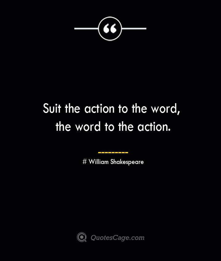 Suit the action to the word the word to the action. William Shakespeare