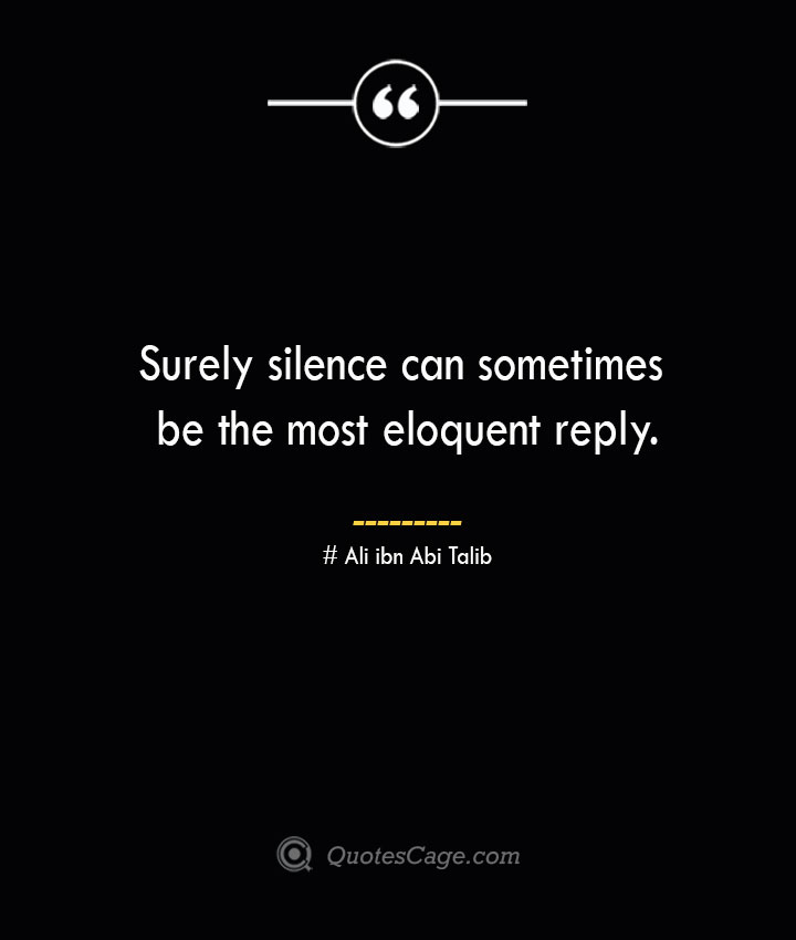 Surely silence can sometimes be the most eloquent reply. — Ali ibn Abi Talib