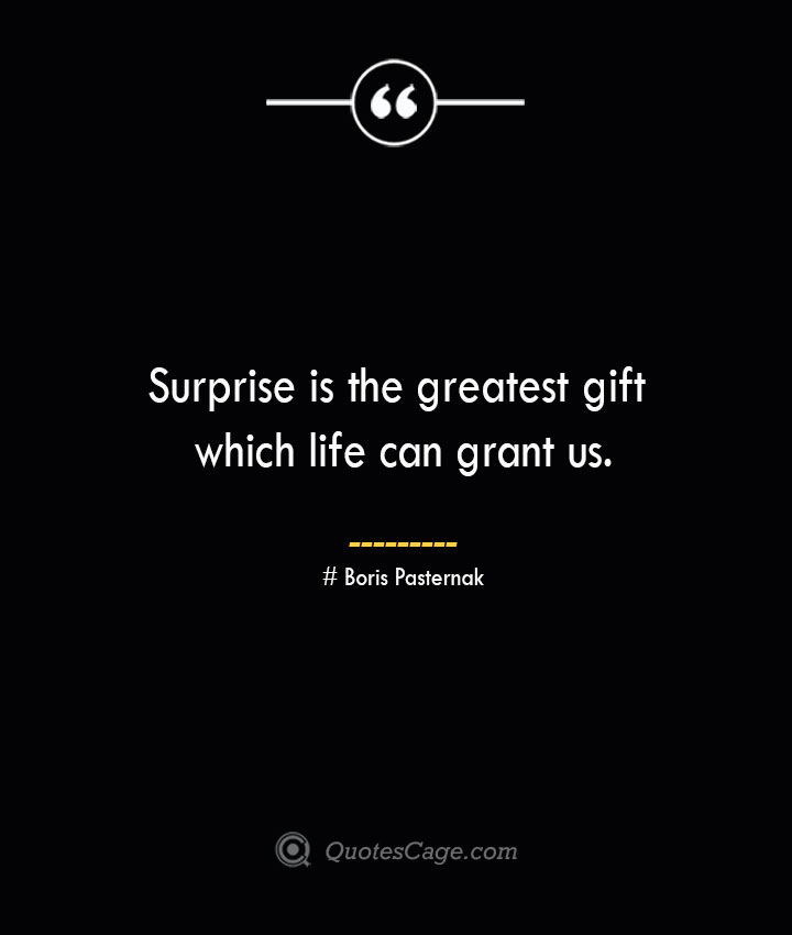 Surprise is the greatest gift which life can grant us.— Boris Pasternak