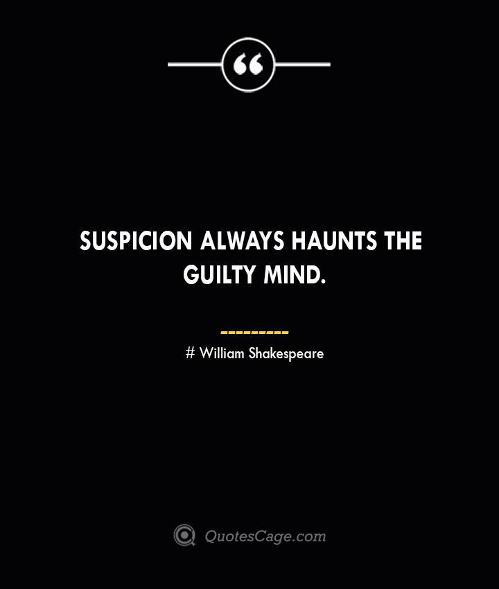 Suspicion always haunts the guilty mind. William Shakespeare