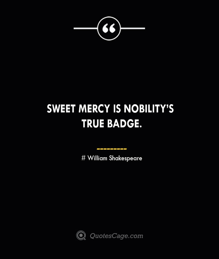 Sweet mercy is nobilitys true badge. William Shakespeare