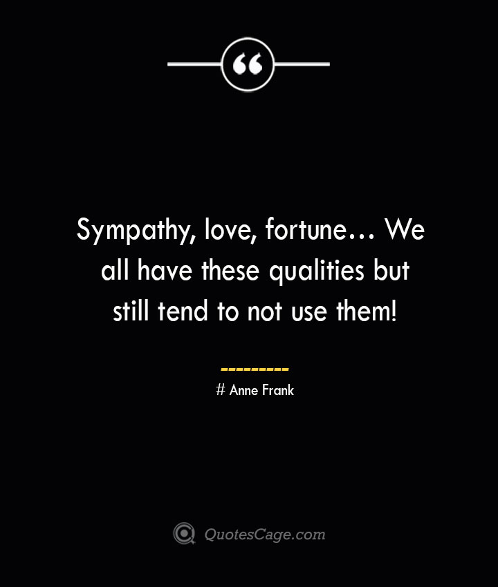 Sympathy love fortune… We all have these qualities but still tend to not use them— Anne Frank