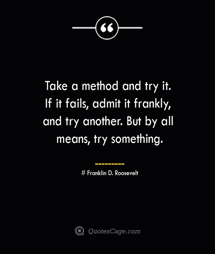 Take a method and try it. If it fails admit it frankly and try another. But by all means try something.— Franklin D. Roosevelt