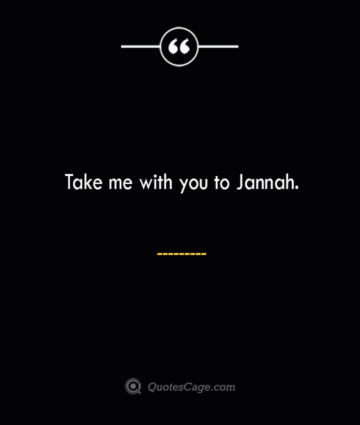 Take me with you to Jannah.