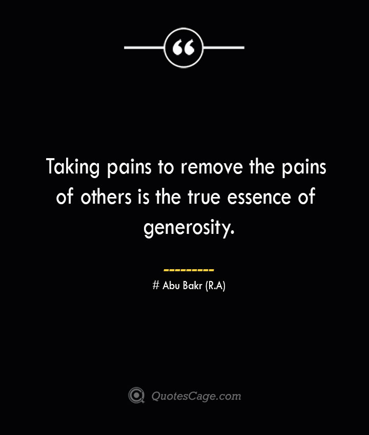 Taking pains to remove the pains of others is the true essence of generosity.— Abu Bakr R.A
