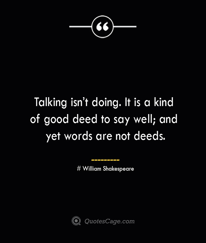 Talking isnt doing. It is a kind of good deed to say well and yet words are not deeds. William Shakespeare