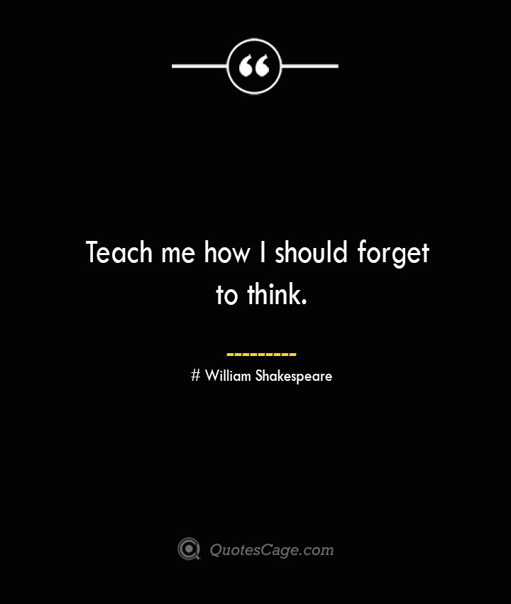 Teach me how I should forget to think. William Shakespeare